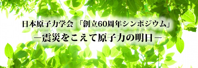 日本原子力学会創立60周年シンポジウム・情報交換会(4/25)参加者受付中